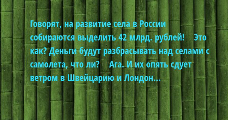 — Говорят, на развитие села в России собираются выделить 42 млрд. рублей!    — Это как? Деньги будут разбрасывать над селами с самолета, что ли?    — Ага. И их опять сдует ветром в Швейцарию и Лондон…