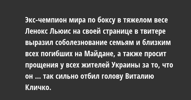 Экс-чемпион мира по боксу в тяжелом весе Ленокс Льюис на своей странице в твитере выразил соболезнование семьям и близким всех погибших на Майдане, а также просит прощения у всех жителей Украины за то, что он ... так сильно отбил голову Виталию Кличко.