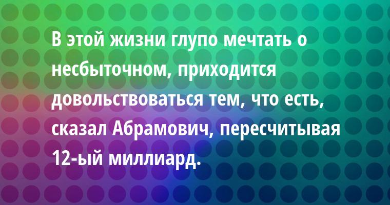 В этой жизни глупо мечтать о несбыточном, приходится довольствоваться тем, что есть, - сказал Абрамович, пересчитывая 12-ый миллиард.