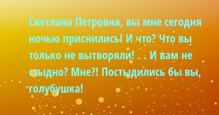 — Светлана Петровна, вы мне сегодня ночью приснились! — И что? — Что вы только не вытворяли! . . — И вам не стыдно? — Мне?! Постыдились бы вы, голубушка!