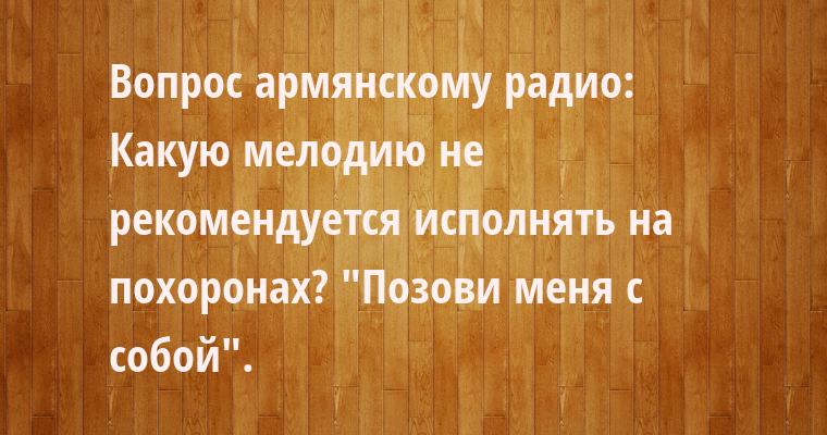 Вопрос армянскому радио: — Какую мелодию не рекомендуется исполнять на похоронах? —