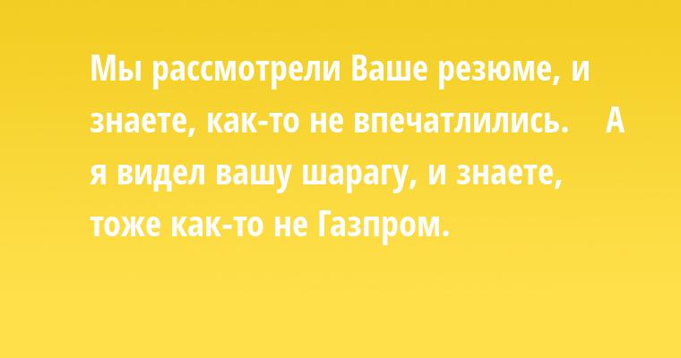 — Мы рассмотрели Ваше резюме, и знаете, как-то не впечатлились.    — А я видел вашу шарагу, и знаете, тоже как-то не Газпром.