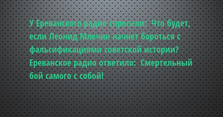 У Ереванского радио спросили:  - Что будет, если Леонид Млечин начнет бороться с фальсификациями советской истории?  Ереванское радио ответило:  - Смертельный бой самого с собой!