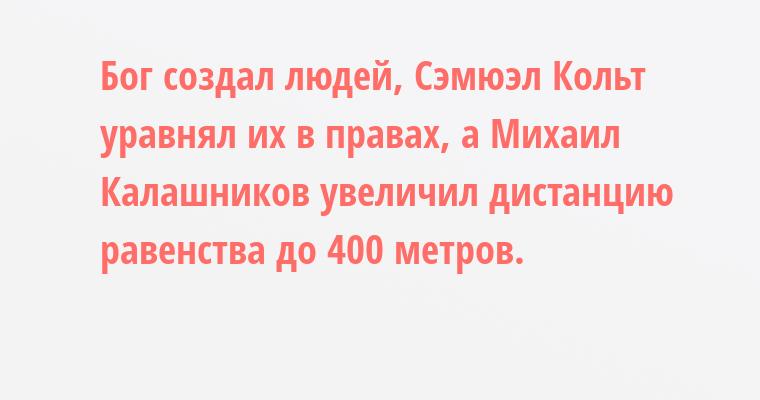 Бог создал людей, Сэмюэл Кольт уравнял их в правах, а Михаил Калашников увеличил дистанцию равенства до 400 метров.