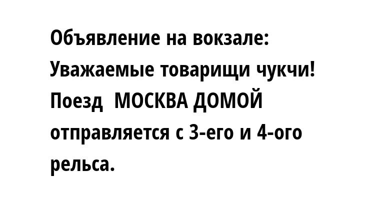 Объявление на вокзале: Уважаемые товарищи чукчи! Поезд  МОСКВА — ДОМОЙ отправляется с 3-его и 4-ого рельса.