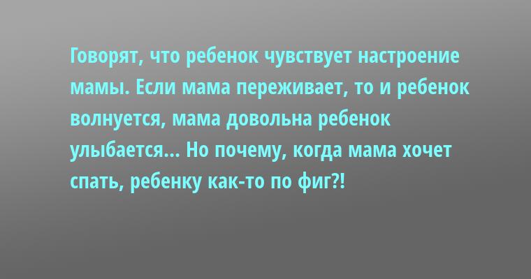 Говорят, что ребенок чувствует настроение мамы. Если мама переживает, то и ребенок волнуется, мама довольна — ребенок улыбается... Но почему, когда мама хочет спать, ребенку как-то по фиг?!