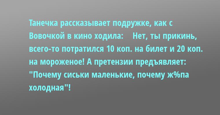 Танечка рассказывает подружке, как с Вовочкой в кино ходила:    — Нет, ты прикинь, всего-то потратился — 10 коп. на билет и 20 коп. на мороженое! А претензии предъявляет: