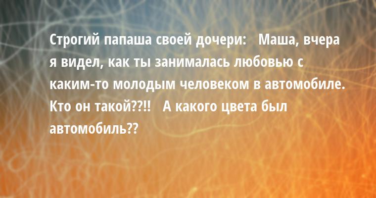 Строгий папаша своей дочери:   — Маша, вчера я видел, как ты занималась любовью с каким-то молодым человеком в автомобиле. Кто он такой??!!   — А какого цвета был автомобиль??