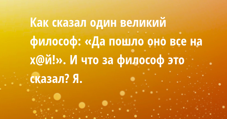 — Как сказал один великий философ: «Да пошло оно все на х@й!». — И что за философ это сказал? — Я.