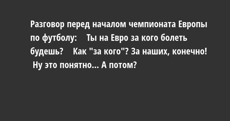 Разговор перед началом чемпионата Европы по футболу:    — Ты на Евро за кого болеть будешь?    — Как