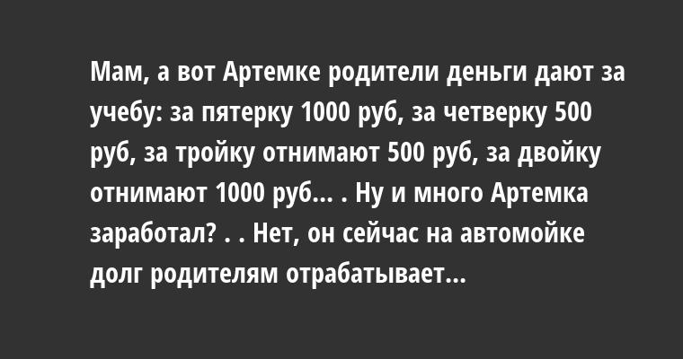 — Мам, а вот Артемке родители деньги дают за учебу: за пятерку — 1000 руб, за четверку — 500 руб, за тройку — отнимают 500 руб, за двойку — отнимают 1000 руб... . — Ну и много Артемка заработал? . . — Нет, он сейчас на автомойке долг родителям отрабатывает...