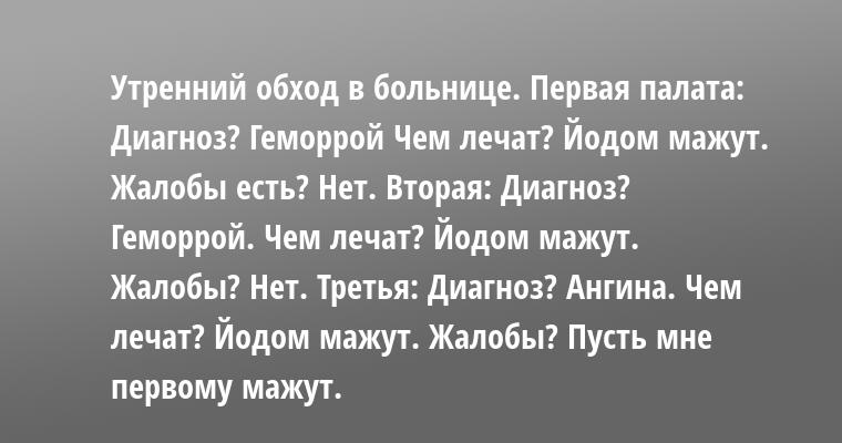 Утренний обход в больнице. Первая палата: — Диагноз? — Геморрой — Чем лечат? — Йодом мажут. — Жалобы есть? — Нет. Вторая: — Диагноз? — Геморрой. — Чем лечат? — Йодом мажут. — Жалобы? — Нет. Третья: — Диагноз? — Ангина. — Чем лечат? — Йодом мажут. — Жалобы? — Пусть мне первому мажут.