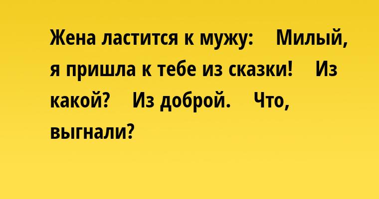 Жена ластится к мужу:    — Милый, я пришла к тебе из сказки!    — Из какой?    — Из доброй.    — Что, выгнали?