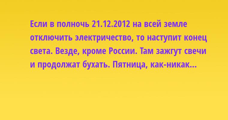 Если в полночь 21.12.2012 на всей земле отключить электричество, то наступит конец света. Везде, кроме России. Там зажгут свечи и продолжат бухать. Пятница, как-никак...
