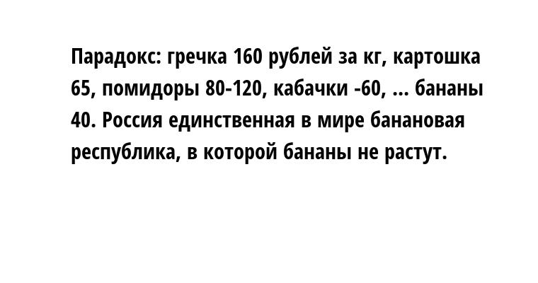 Парадокс: гречка — 160 рублей за кг, картошка — 65, помидоры 80-120, кабачки -60, ... бананы — 40. Россия единственная в мире банановая республика, в которой бананы не растут.